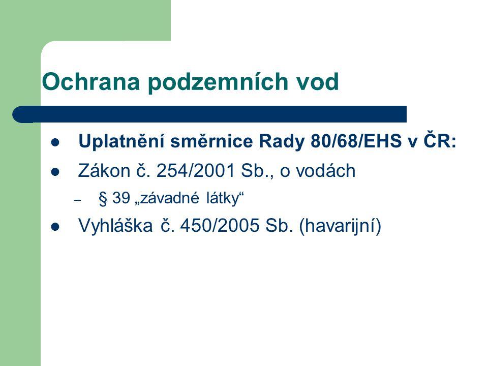 """Ochrana podzemních vod Uplatnění směrnice Rady 80/68/EHS v ČR: Zákon č. 254/2001 Sb., o vodách – § 39 """"závadné látky"""" Vyhláška č. 450/2005 Sb. (havari"""