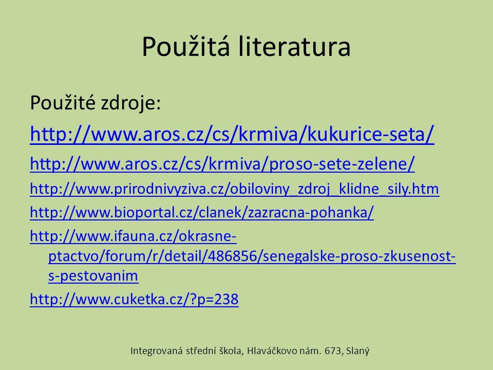 Použitá literatura Použité zdroje: http://www.aros.cz/cs/krmiva/kukurice-seta/ http://www.aros.cz/cs/krmiva/proso-sete-zelene/ http://www.prirodnivyziva.cz/obiloviny_zdroj_klidne_sily.htm http://www.bioportal.cz/clanek/zazracna-pohanka/ http://www.ifauna.cz/okrasne- ptactvo/forum/r/detail/486856/senegalske-proso-zkusenost- s-pestovanim http://www.cuketka.cz/?p=238 Integrovaná střední škola, Hlaváčkovo nám.