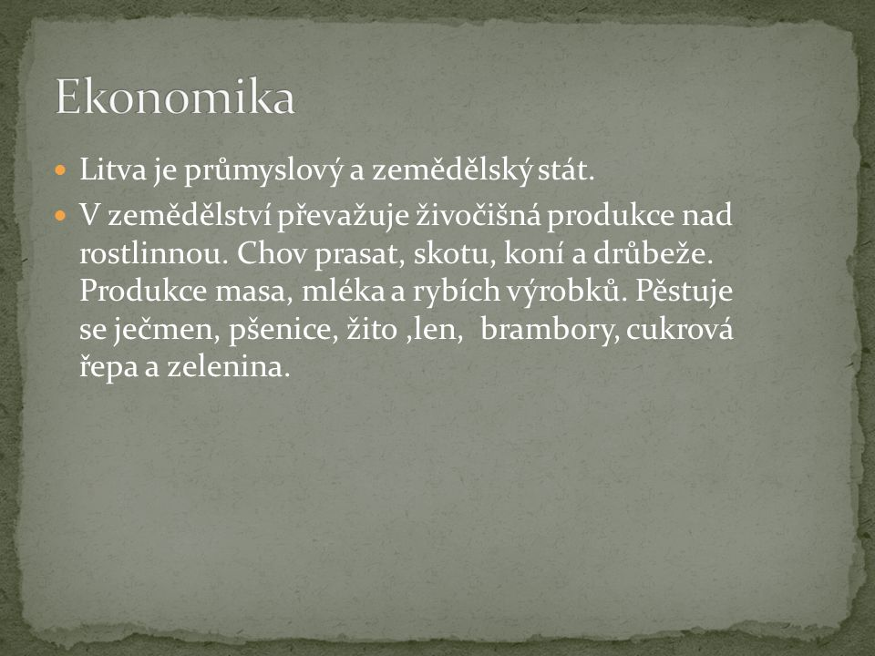Litva je průmyslový a zemědělský stát. V zemědělství převažuje živočišná produkce nad rostlinnou. Chov prasat, skotu, koní a drůbeže. Produkce masa, m