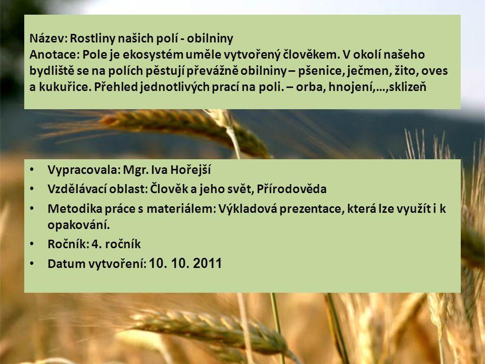 Název: Rostliny našich polí - obilniny Anotace: Pole je ekosystém uměle vytvořený člověkem. V okolí našeho bydliště se na polích pěstují převážně obil