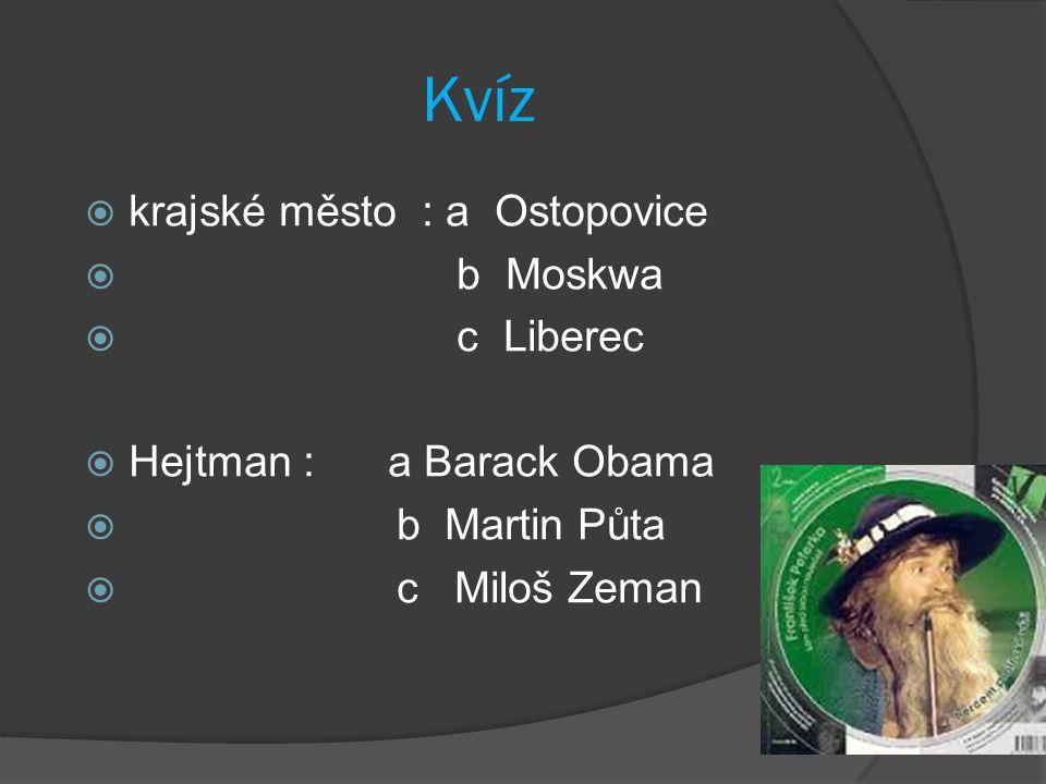 Kvíz  krajské město : a Ostopovice  b Moskwa  c Liberec  Hejtman : a Barack Obama  b Martin Půta  c Miloš Zeman