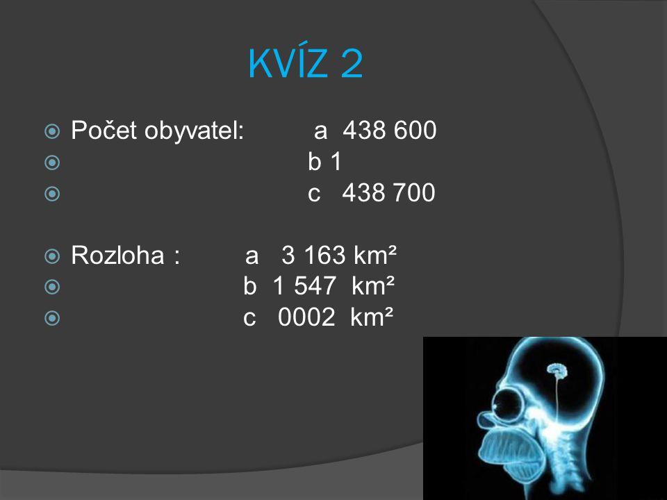 KVÍZ 2  Počet obyvatel: a 438 600  b 1  c 438 700  Rozloha : a 3 163 km²  b 1 547 km²  c 0002 km²