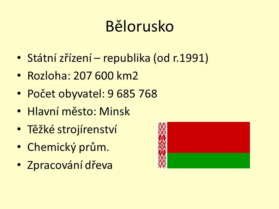 Bělorusko Státní zřízení – republika (od r.1991) Rozloha: 207 600 km2 Počet obyvatel: 9 685 768 Hlavní město: Minsk Těžké strojírenství Chemický prům.