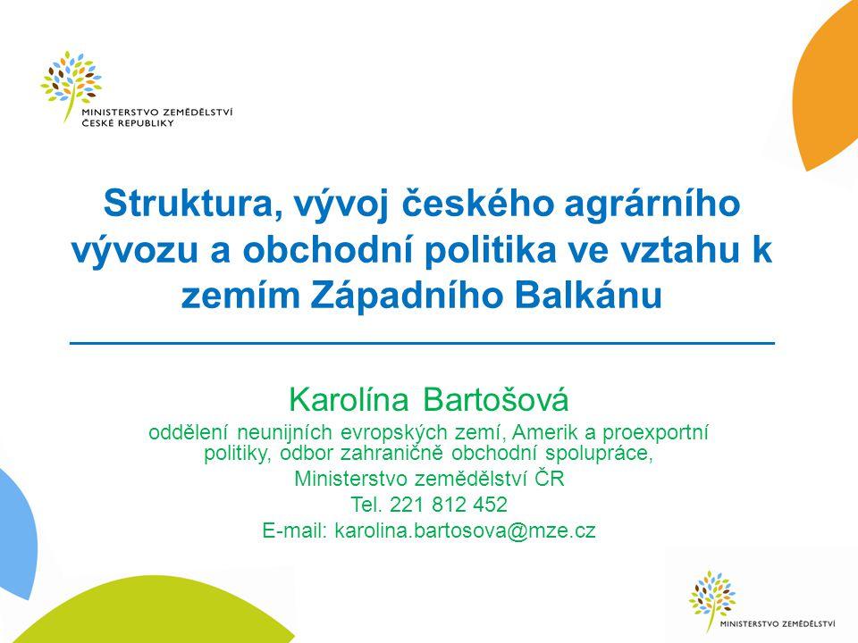 Struktura, vývoj českého agrárního vývozu a obchodní politika ve vztahu k zemím Západního Balkánu _____________________________________________________ Karolína Bartošová oddělení neunijních evropských zemí, Amerik a proexportní politiky, odbor zahraničně obchodní spolupráce, Ministerstvo zemědělství ČR Tel.