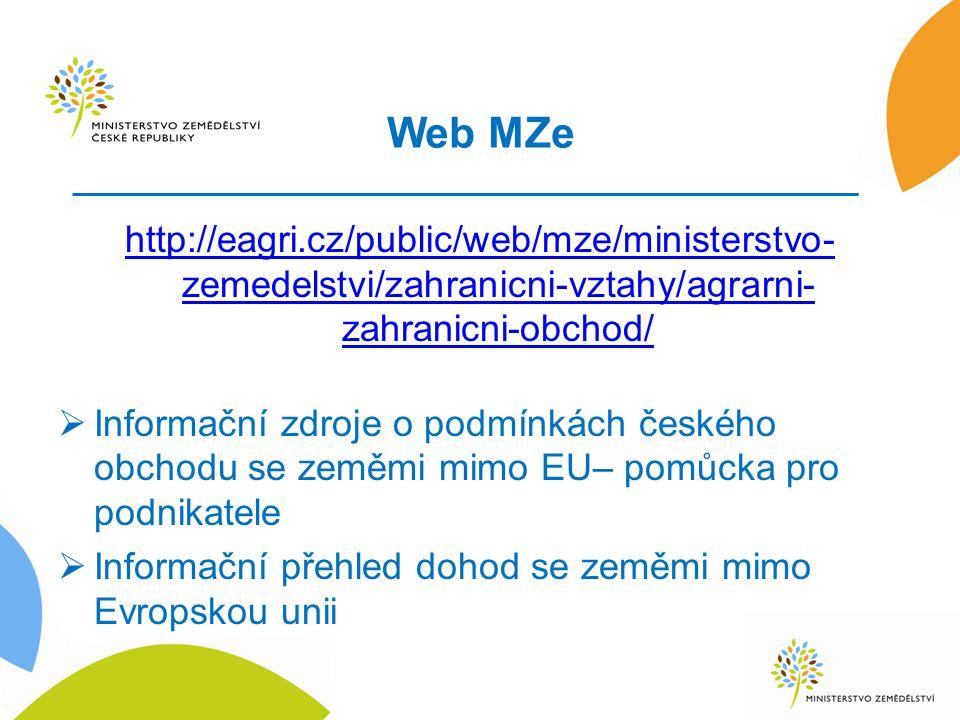 Web MZe http://eagri.cz/public/web/mze/ministerstvo- zemedelstvi/zahranicni-vztahy/agrarni- zahranicni-obchod/  Informační zdroje o podmínkách českého obchodu se zeměmi mimo EU– pomůcka pro podnikatele  Informační přehled dohod se zeměmi mimo Evropskou unii