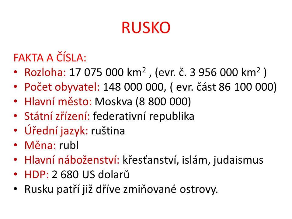 RUSKO FAKTA A ČÍSLA: Rozloha: 17 075 000 km 2, (evr. č. 3 956 000 km 2 ) Počet obyvatel: 148 000 000, ( evr. část 86 100 000) Hlavní město: Moskva (8
