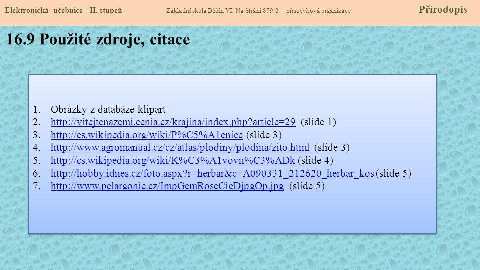 16.9 Použité zdroje, citace 1.Obrázky z databáze klipart 2.http://vitejtenazemi.cenia.cz/krajina/index.php?article=29 (slide 1)http://vitejtenazemi.cenia.cz/krajina/index.php?article=29 3.http://cs.wikipedia.org/wiki/P%C5%A1enice (slide 3)http://cs.wikipedia.org/wiki/P%C5%A1enice 4.http://www.agromanual.cz/cz/atlas/plodiny/plodina/zito.html (slide 3)http://www.agromanual.cz/cz/atlas/plodiny/plodina/zito.html 5.http://cs.wikipedia.org/wiki/K%C3%A1vovn%C3%ADk (slide 4)http://cs.wikipedia.org/wiki/K%C3%A1vovn%C3%ADk 6.http://hobby.idnes.cz/foto.aspx?r=herbar&c=A090331_212620_herbar_kos (slide 5)http://hobby.idnes.cz/foto.aspx?r=herbar&c=A090331_212620_herbar_kos 7.http://www.pelargonie.cz/ImpGemRoseCicDjpgOp.jpg (slide 5)http://www.pelargonie.cz/ImpGemRoseCicDjpgOp.jpg 1.Obrázky z databáze klipart 2.http://vitejtenazemi.cenia.cz/krajina/index.php?article=29 (slide 1)http://vitejtenazemi.cenia.cz/krajina/index.php?article=29 3.http://cs.wikipedia.org/wiki/P%C5%A1enice (slide 3)http://cs.wikipedia.org/wiki/P%C5%A1enice 4.http://www.agromanual.cz/cz/atlas/plodiny/plodina/zito.html (slide 3)http://www.agromanual.cz/cz/atlas/plodiny/plodina/zito.html 5.http://cs.wikipedia.org/wiki/K%C3%A1vovn%C3%ADk (slide 4)http://cs.wikipedia.org/wiki/K%C3%A1vovn%C3%ADk 6.http://hobby.idnes.cz/foto.aspx?r=herbar&c=A090331_212620_herbar_kos (slide 5)http://hobby.idnes.cz/foto.aspx?r=herbar&c=A090331_212620_herbar_kos 7.http://www.pelargonie.cz/ImpGemRoseCicDjpgOp.jpg (slide 5)http://www.pelargonie.cz/ImpGemRoseCicDjpgOp.jpg