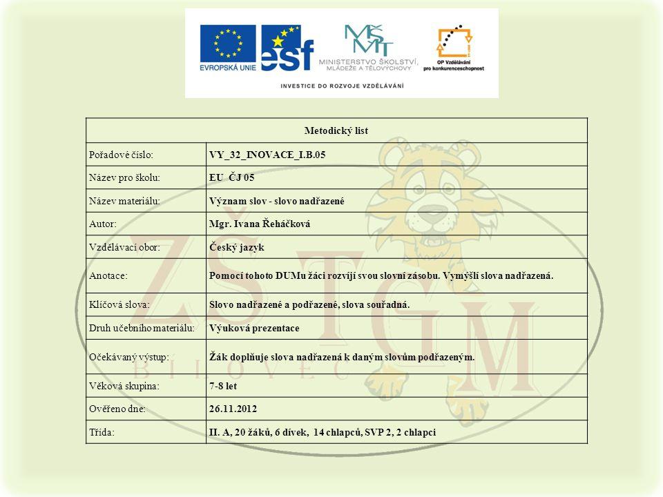 Metodický list Pořadové číslo:VY_32_INOVACE_I.B.05 Název pro školu:EU ČJ 05 Název materiálu:Význam slov - slovo nadřazené Autor:Mgr.