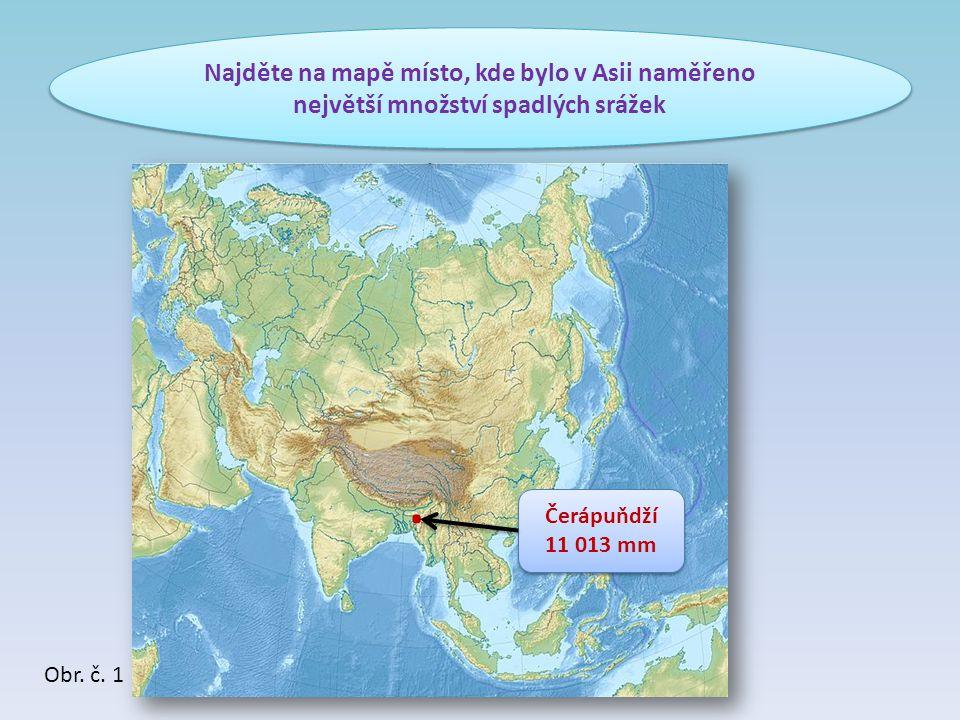 Najděte na mapě místo, kde bylo v Asii naměřeno největší množství spadlých srážek. Čerápuňdží 11 013 mm Čerápuňdží 11 013 mm Obr. č. 1