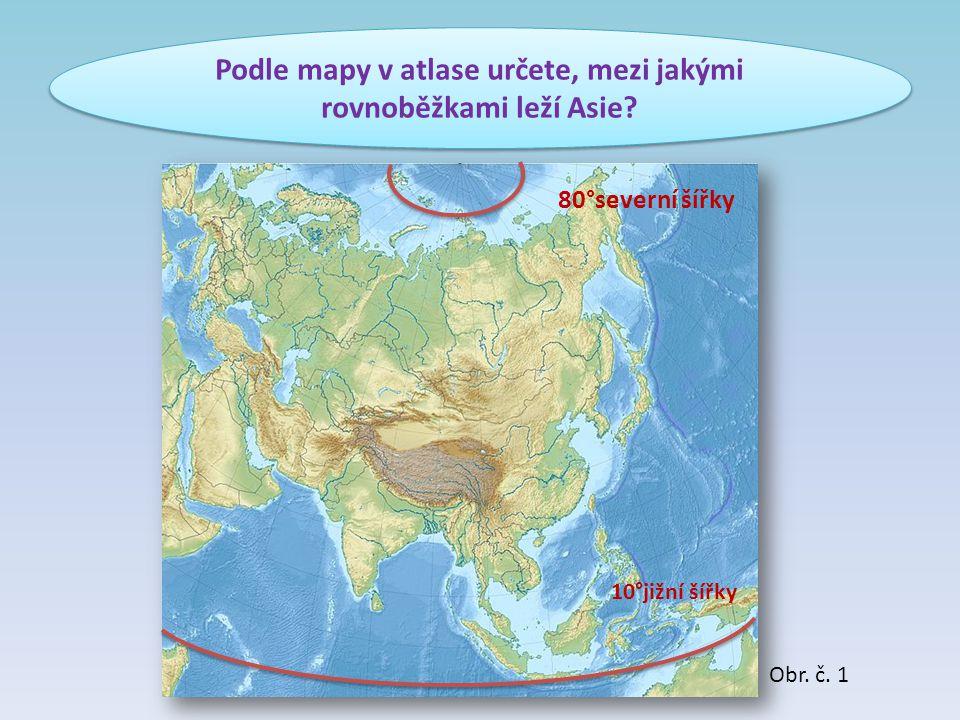 Podle mapy v atlase určete, mezi jakými rovnoběžkami leží Asie? 80°severní šířky 10°jižní šířky Obr. č. 1