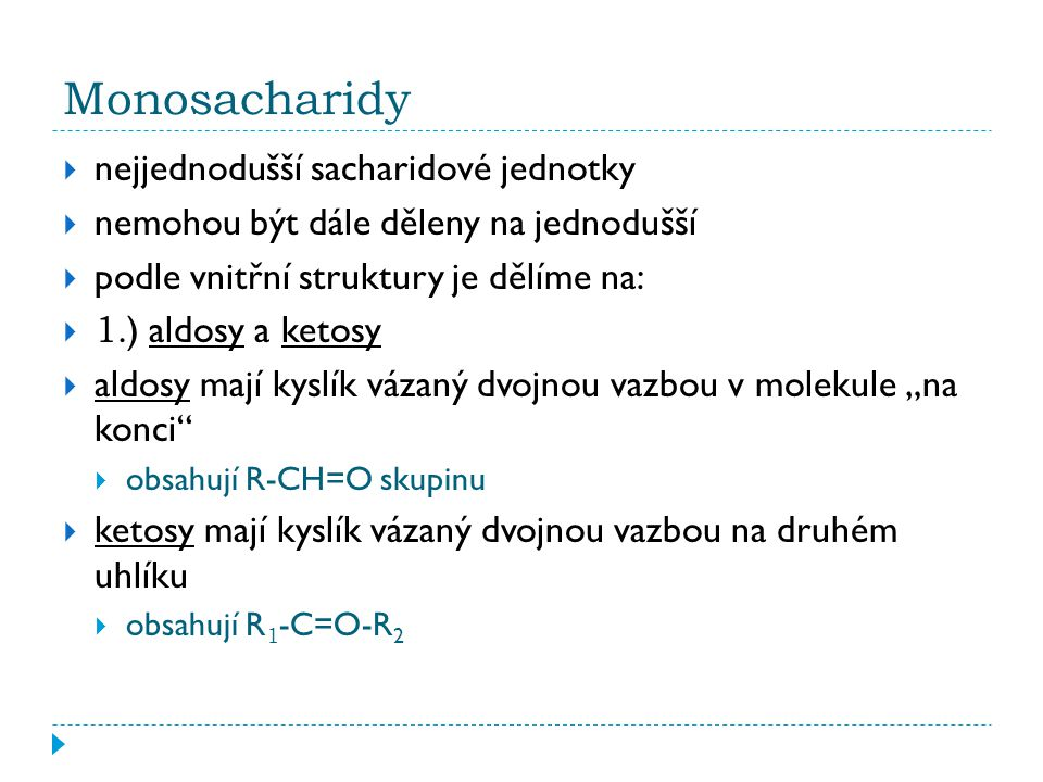 """Monosacharidy  nejjednodušší sacharidové jednotky  nemohou být dále děleny na jednodušší  podle vnitřní struktury je dělíme na:  1.) aldosy a ketosy  aldosy mají kyslík vázaný dvojnou vazbou v molekule """"na konci  obsahují R-CH=O skupinu  ketosy mají kyslík vázaný dvojnou vazbou na druhém uhlíku  obsahují R 1 -C=O-R 2"""