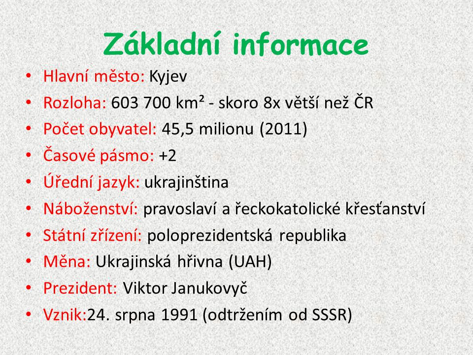 Základní informace Hlavní město: Kyjev Rozloha: 603 700 km² - skoro 8x větší než ČR Počet obyvatel: 45,5 milionu (2011) Časové pásmo: +2 Úřední jazyk: