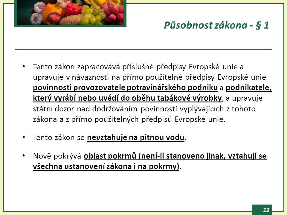 12 Působnost zákona - § 1 Tento zákon zapracovává příslušné předpisy Evropské unie a upravuje v návaznosti na přímo použitelné předpisy Evropské unie povinnosti provozovatele potravinářského podniku a podnikatele, který vyrábí nebo uvádí do oběhu tabákové výrobky, a upravuje státní dozor nad dodržováním povinností vyplývajících z tohoto zákona a z přímo použitelných předpisů Evropské unie.