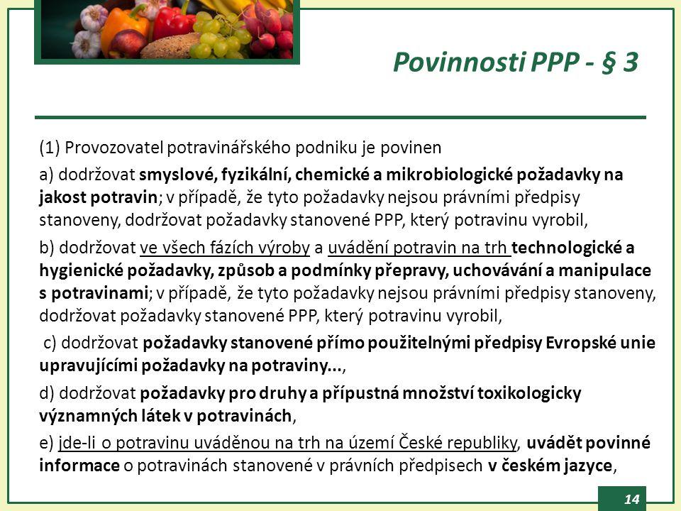 14 Povinnosti PPP - § 3 (1) Provozovatel potravinářského podniku je povinen a) dodržovat smyslové, fyzikální, chemické a mikrobiologické požadavky na jakost potravin; v případě, že tyto požadavky nejsou právními předpisy stanoveny, dodržovat požadavky stanovené PPP, který potravinu vyrobil, b) dodržovat ve všech fázích výroby a uvádění potravin na trh technologické a hygienické požadavky, způsob a podmínky přepravy, uchovávání a manipulace s potravinami; v případě, že tyto požadavky nejsou právními předpisy stanoveny, dodržovat požadavky stanovené PPP, který potravinu vyrobil, c) dodržovat požadavky stanovené přímo použitelnými předpisy Evropské unie upravujícími požadavky na potraviny..., d) dodržovat požadavky pro druhy a přípustná množství toxikologicky významných látek v potravinách, e) jde-li o potravinu uváděnou na trh na území České republiky, uvádět povinné informace o potravinách stanovené v právních předpisech v českém jazyce,