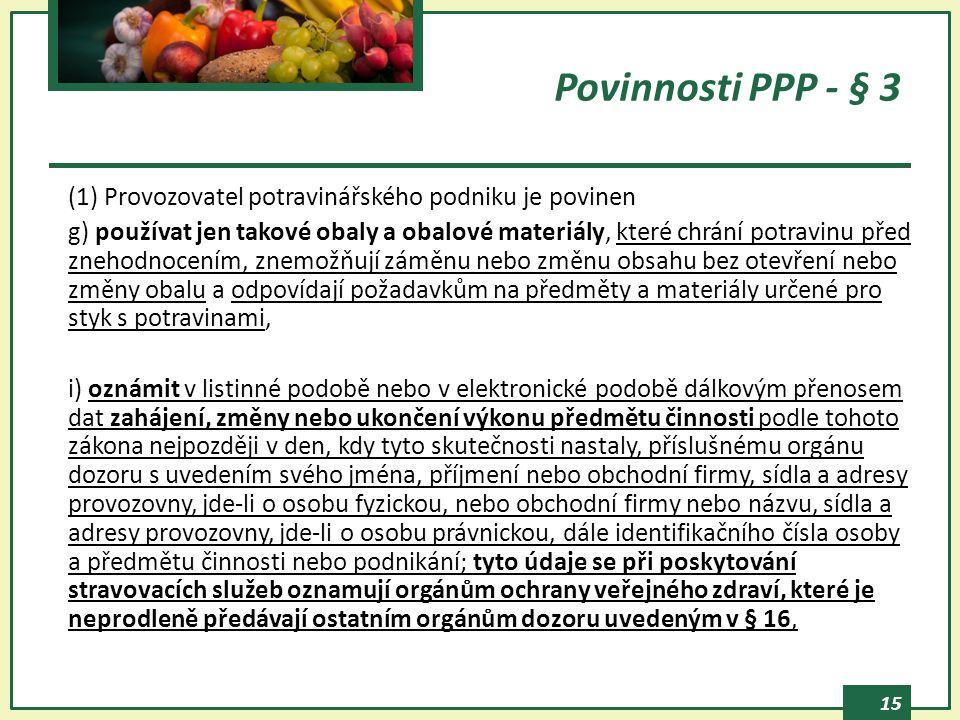 15 Povinnosti PPP - § 3 (1) Provozovatel potravinářského podniku je povinen g) používat jen takové obaly a obalové materiály, které chrání potravinu před znehodnocením, znemožňují záměnu nebo změnu obsahu bez otevření nebo změny obalu a odpovídají požadavkům na předměty a materiály určené pro styk s potravinami, i) oznámit v listinné podobě nebo v elektronické podobě dálkovým přenosem dat zahájení, změny nebo ukončení výkonu předmětu činnosti podle tohoto zákona nejpozději v den, kdy tyto skutečnosti nastaly, příslušnému orgánu dozoru s uvedením svého jména, příjmení nebo obchodní firmy, sídla a adresy provozovny, jde-li o osobu fyzickou, nebo obchodní firmy nebo názvu, sídla a adresy provozovny, jde-li o osobu právnickou, dále identifikačního čísla osoby a předmětu činnosti nebo podnikání; tyto údaje se při poskytování stravovacích služeb oznamují orgánům ochrany veřejného zdraví, které je neprodleně předávají ostatním orgánům dozoru uvedeným v § 16,