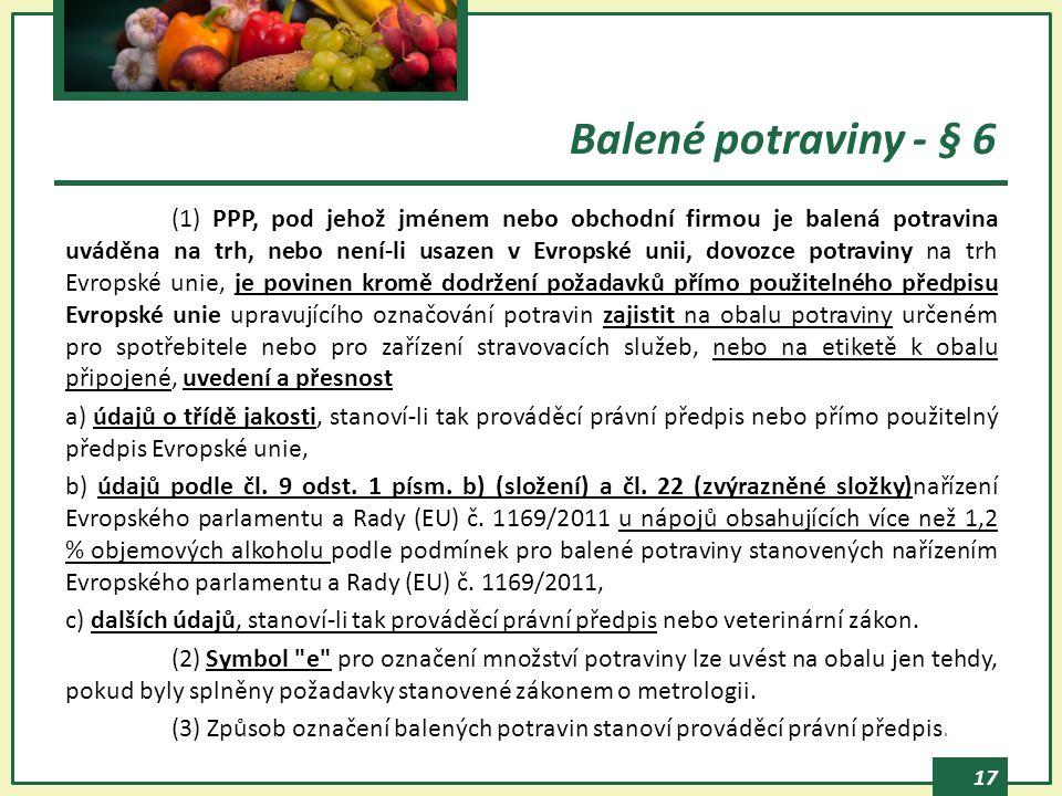 17 Balené potraviny - § 6 (1) PPP, pod jehož jménem nebo obchodní firmou je balená potravina uváděna na trh, nebo není-li usazen v Evropské unii, dovozce potraviny na trh Evropské unie, je povinen kromě dodržení požadavků přímo použitelného předpisu Evropské unie upravujícího označování potravin zajistit na obalu potraviny určeném pro spotřebitele nebo pro zařízení stravovacích služeb, nebo na etiketě k obalu připojené, uvedení a přesnost a) údajů o třídě jakosti, stanoví-li tak prováděcí právní předpis nebo přímo použitelný předpis Evropské unie, b) údajů podle čl.