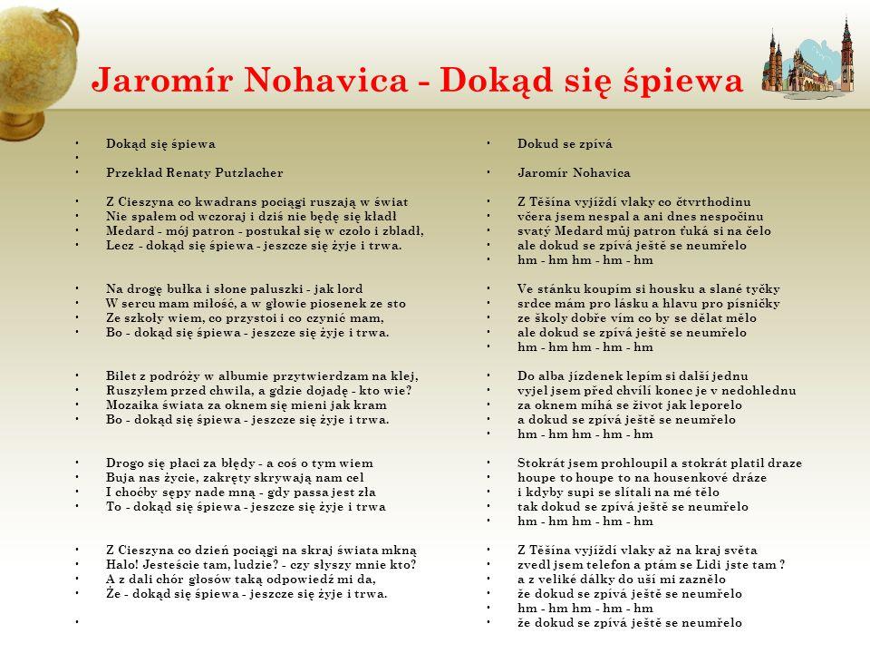 Jaromír Nohavica - Dokąd się śpiewa Dokąd się śpiewa Przekład Renaty Putzlacher Z Cieszyna co kwadrans pociągi ruszają w świat Nie spałem od wczoraj i