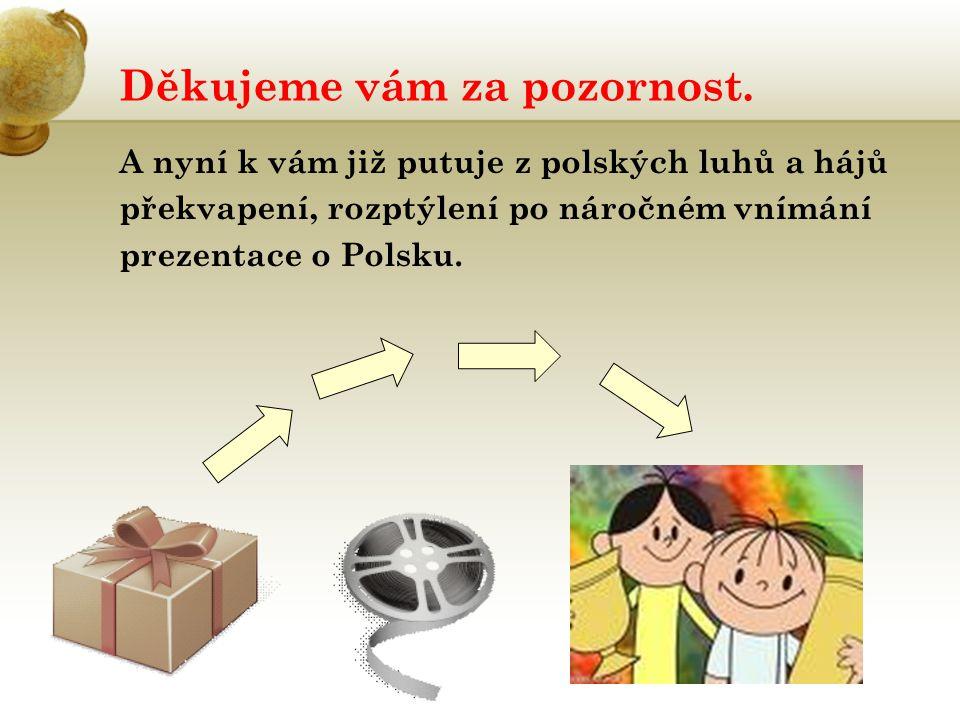 Děkujeme vám za pozornost. A nyní k vám již putuje z polských luhů a hájů překvapení, rozptýlení po náročném vnímání prezentace o Polsku.
