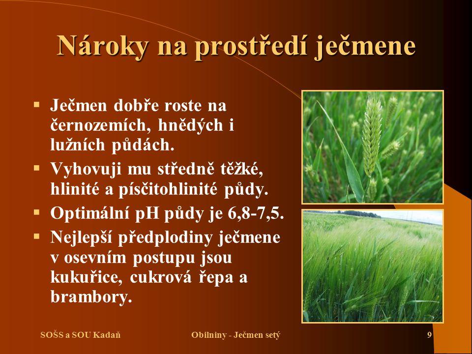 SOŠS a SOU KadaňObilniny - Ječmen setý9 Nároky na prostředí ječmene  Ječmen dobře roste na černozemích, hnědých i lužních půdách.  Vyhovuji mu střed