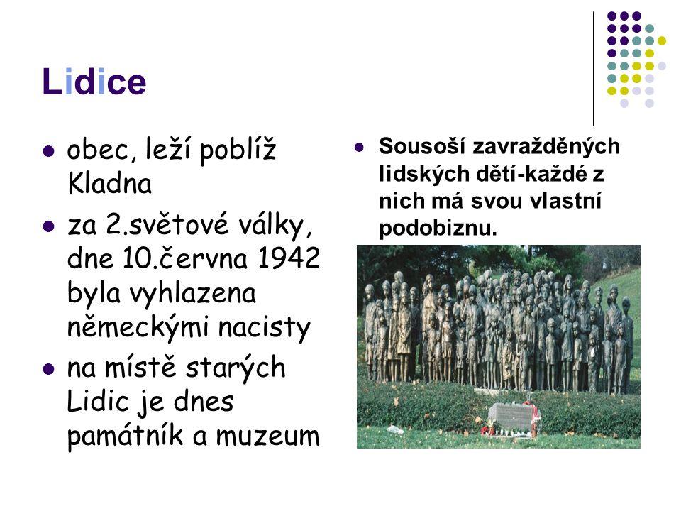 Lidice obec, leží poblíž Kladna za 2.světové války, dne 10.června 1942 byla vyhlazena německými nacisty na místě starých Lidic je dnes památník a muze