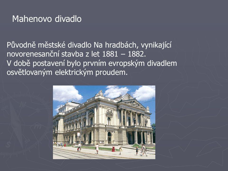 Mahenovo divadlo Původně městské divadlo Na hradbách, vynikající novorenesanční stavba z let 1881 – 1882. V době postavení bylo prvním evropským divad