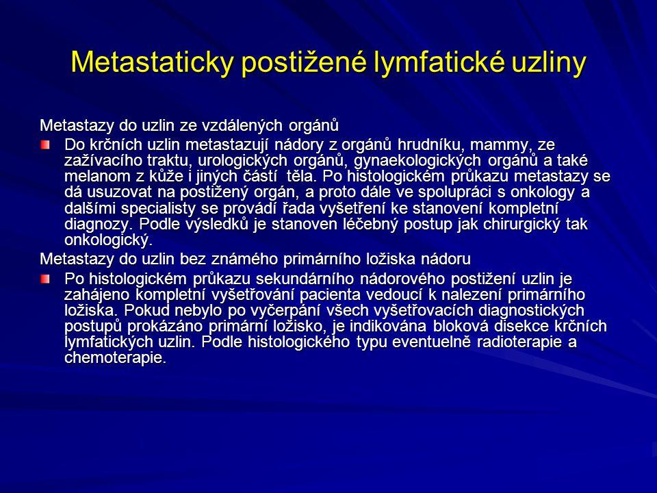 Metastaticky postižené lymfatické uzliny Metastazy do uzlin ze vzdálených orgánů Do krčních uzlin metastazují nádory z orgánů hrudníku, mammy, ze zažívacího traktu, urologických orgánů, gynaekologických orgánů a také melanom z kůže i jiných částí těla.