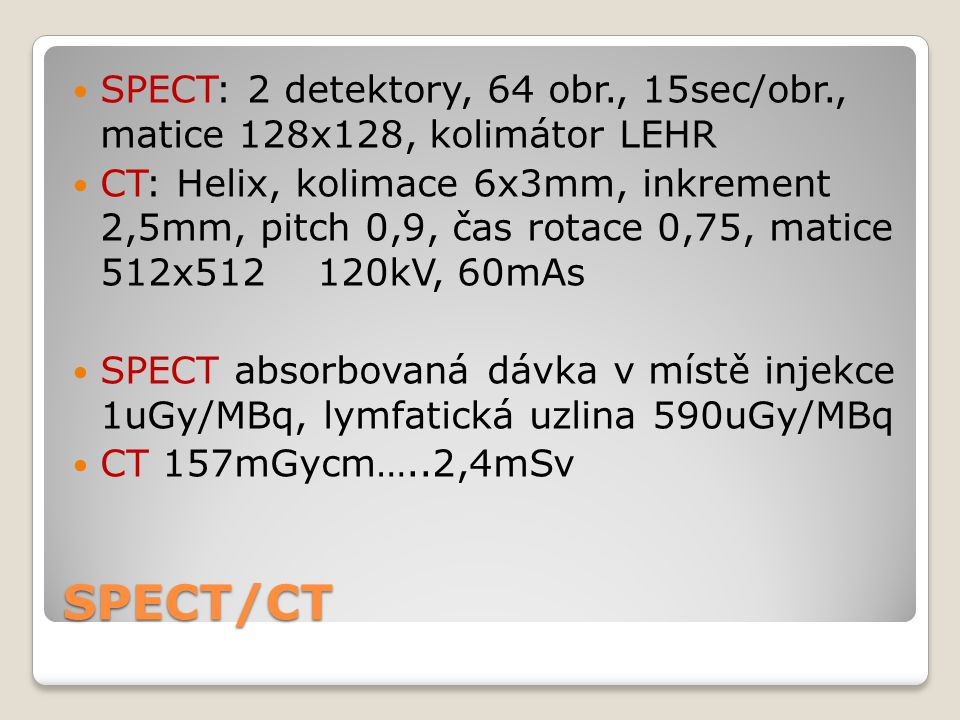 SPECT/CT SPECT: 2 detektory, 64 obr., 15sec/obr., matice 128x128, kolimátor LEHR CT: Helix, kolimace 6x3mm, inkrement 2,5mm, pitch 0,9, čas rotace 0,75, matice 512x512 120kV, 60mAs SPECT absorbovaná dávka v místě injekce 1uGy/MBq, lymfatická uzlina 590uGy/MBq CT 157mGycm…..2,4mSv