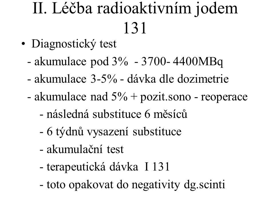 II. Léčba radioaktivním jodem 131 Diagnostický test - akumulace pod 3% - 3700- 4400MBq - akumulace 3-5% - dávka dle dozimetrie - akumulace nad 5% + po