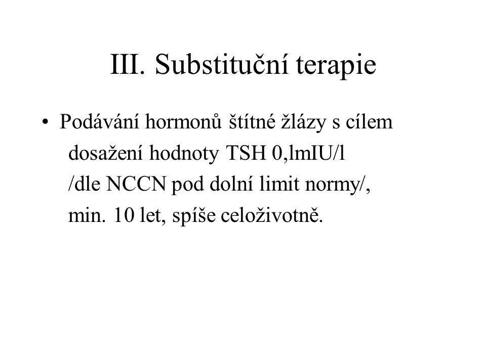 III. Substituční terapie Podávání hormonů štítné žlázy s cílem dosažení hodnoty TSH 0,lmIU/l /dle NCCN pod dolní limit normy/, min. 10 let, spíše celo