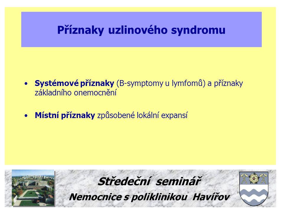 Středeční seminář Nemocnice s poliklinikou Havířov Příčiny uzlinového syndromu Lokalisovaná lymfadenopatie - infekční nebo neinfekční zánět v drenážním regionu - malignita v drenážním regionu - primární uzlinová malignita nebo leukémie nebo myelom - vzácnější příčiny Generalisovaná lymfadenopatie - systémové infekce a postvakcinační adenopatie - primární uzlinová malignita nebo leukémie nebo myelom - vzácnější příčiny