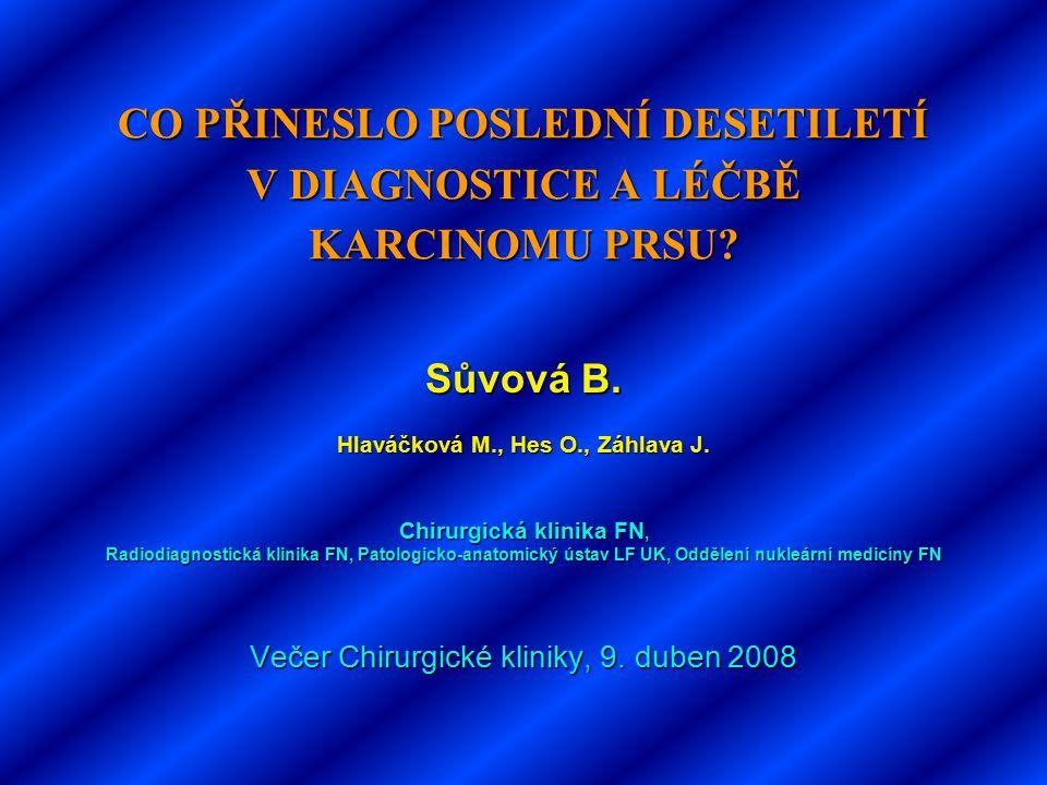 CO PŘINESLO POSLEDNÍ DESETILETÍ V DIAGNOSTICE A LÉČBĚ KARCINOMU PRSU? Sůvová B. Hlaváčková M., Hes O., Záhlava J. Chirurgická klinika FN, Radiodiagnos