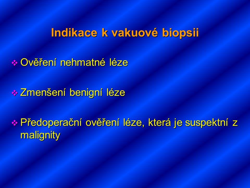 Indikace k vakuové biopsii  Ověření nehmatné léze  Zmenšení benigní léze  Předoperační ověření léze, která je suspektní z malignity