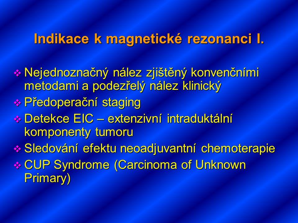 Indikace k magnetické rezonanci I.  Nejednoznačný nález zjištěný konvenčními metodami a podezřelý nález klinický  Předoperační staging  Detekce EIC