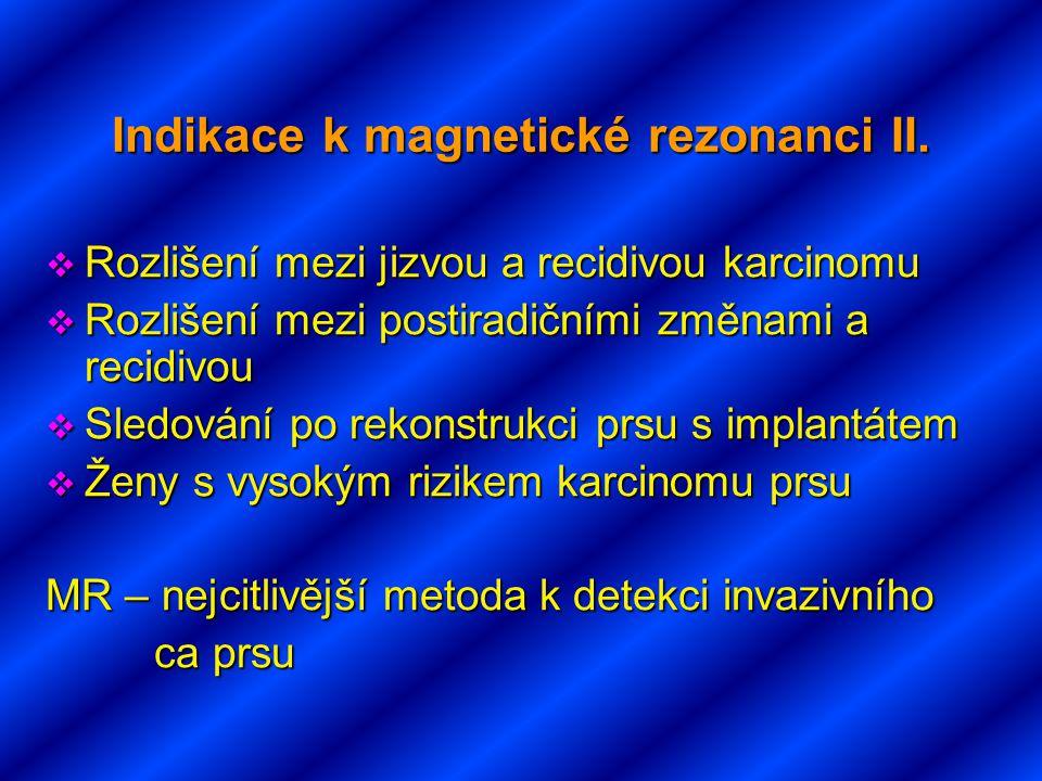 Indikace k magnetické rezonanci II.  Rozlišení mezi jizvou a recidivou karcinomu  Rozlišení mezi postiradičními změnami a recidivou  Sledování po r