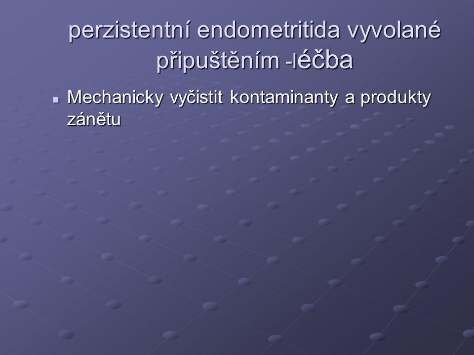 perzistentní endometritida vyvolané připuštěním -l éčba Mechanicky vyčistit kontaminanty a produkty zánětu Mechanicky vyčistit kontaminanty a produkty