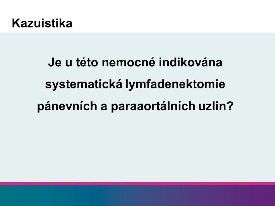 Je u této nemocné indikována systematická lymfadenektomie pánevních a paraaortálních uzlin.