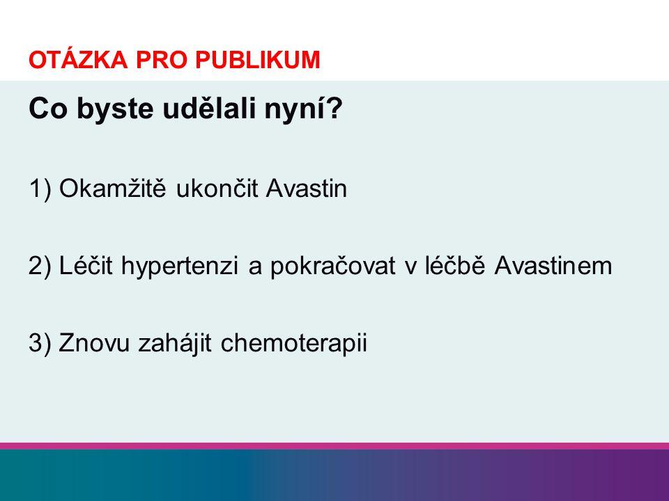 OTÁZKA PRO PUBLIKUM Co byste udělali nyní? 1) Okamžitě ukončit Avastin 2) Léčit hypertenzi a pokračovat v léčbě Avastinem 3) Znovu zahájit chemoterapi