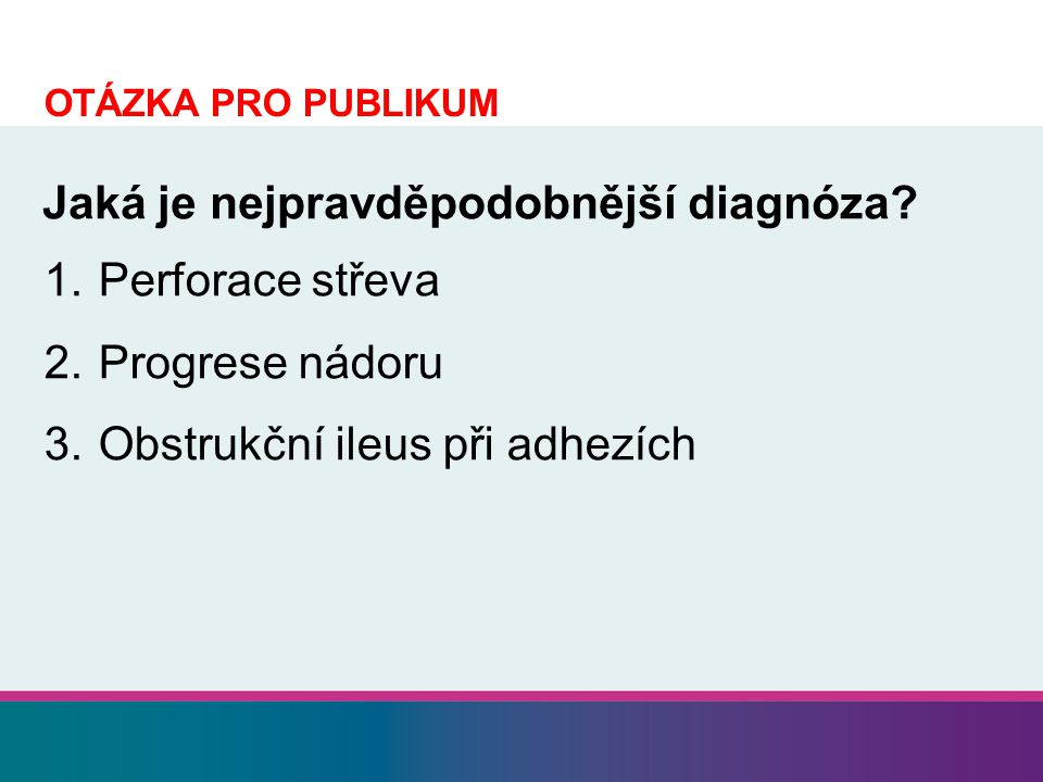 1. Perforace střeva 2. Progrese nádoru 3. Obstrukční ileus při adhezích Jaká je nejpravděpodobnější diagnóza? OTÁZKA PRO PUBLIKUM