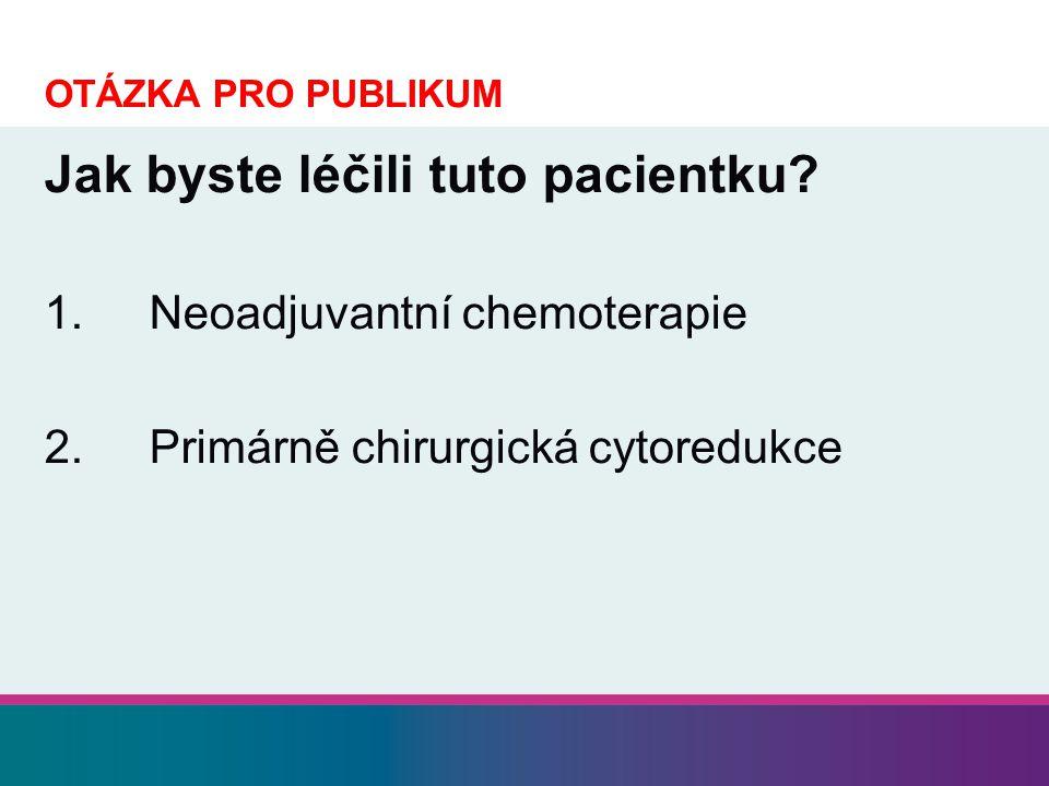 OTÁZKA PRO PUBLIKUM Jak byste léčili tuto pacientku? 1.Neoadjuvantní chemoterapie 2.Primárně chirurgická cytoredukce