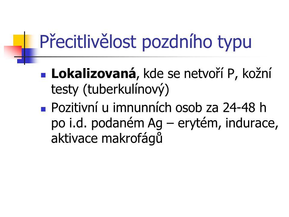 Přecitlivělost pozdního typu Lokalizovaná, kde se netvoří P, kožní testy (tuberkulínový) Pozitivní u imnunních osob za 24-48 h po i.d.