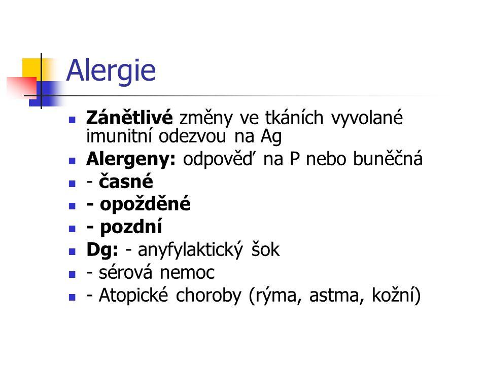 Alergie Zánětlivé změny ve tkáních vyvolané imunitní odezvou na Ag Alergeny: odpověď na P nebo buněčná - časné - opožděné - pozdní Dg: - anyfylaktický šok - sérová nemoc - Atopické choroby (rýma, astma, kožní)