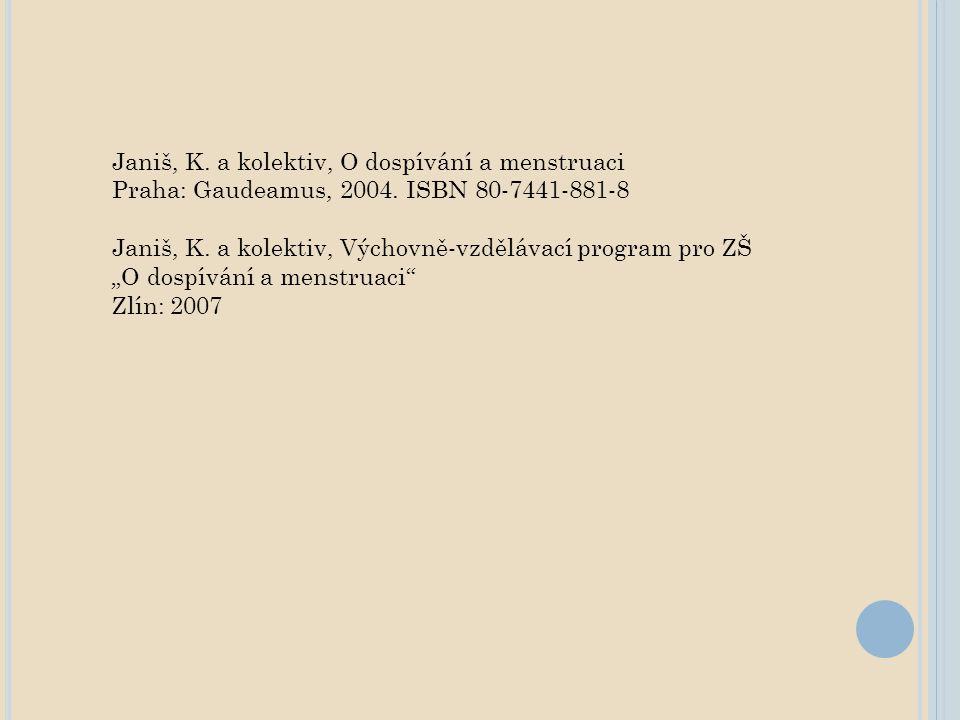 """Janiš, K. a kolektiv, O dospívání a menstruaci Praha: Gaudeamus, 2004. ISBN 80-7441-881-8 Janiš, K. a kolektiv, Výchovně-vzdělávací program pro ZŠ """"O"""