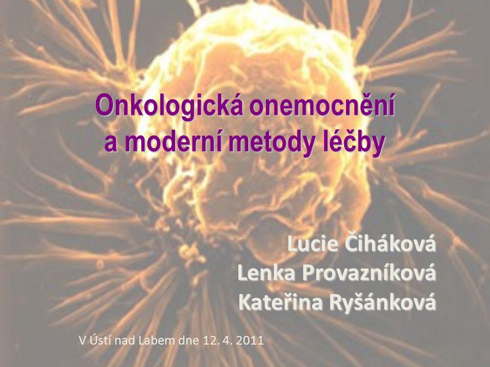 Onkologická onemocnění a moderní metody léčby Lucie Čiháková Lenka Provazníková Kateřina Ryšánková V Ústí nad Labem dne 12. 4. 2011