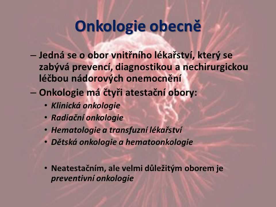 Onkologie obecně – Jedná se o obor vnitřního lékařství, který se zabývá prevencí, diagnostikou a nechirurgickou léčbou nádorových onemocnění – Onkolog