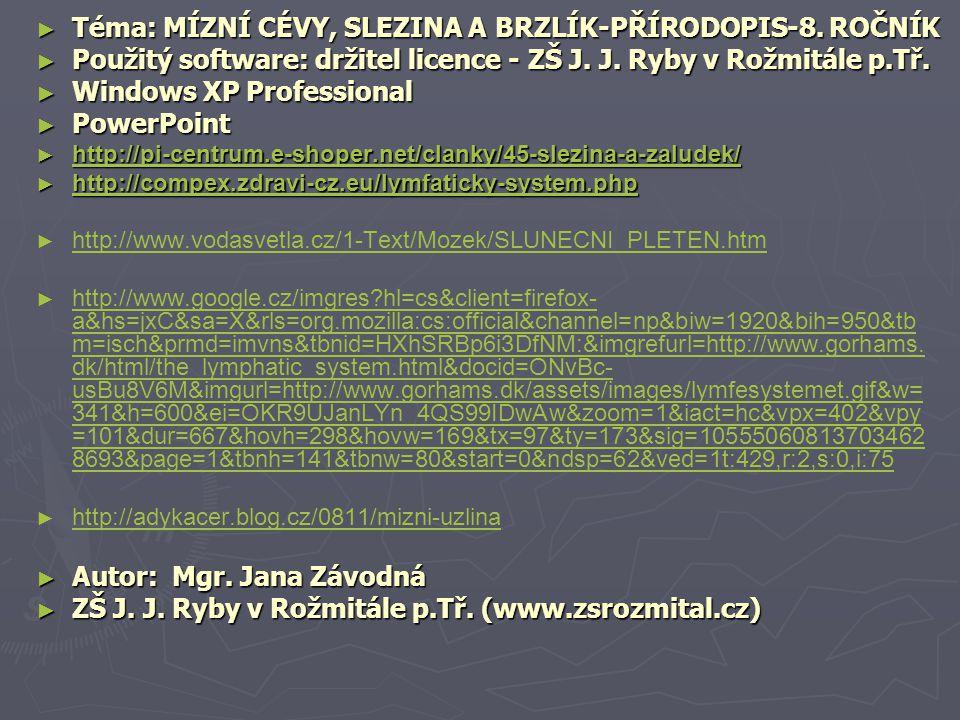 ► Téma: MÍZNÍ CÉVY, SLEZINA A BRZLÍK-PŘÍRODOPIS-8. ROČNÍK ► Použitý software: držitel licence - ZŠ J. J. Ryby v Rožmitále p.Tř. ► Windows XP Professio