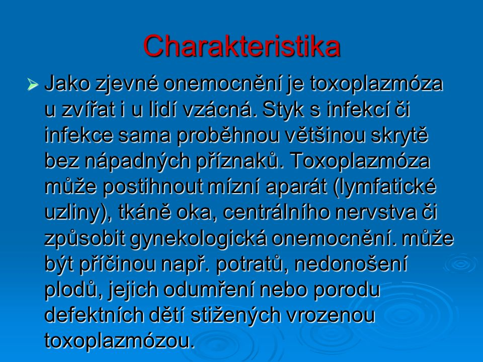 Charakteristika  Jako zjevné onemocnění je toxoplazmóza u zvířat i u lidí vzácná. Styk s infekcí či infekce sama proběhnou většinou skrytě bez nápadn