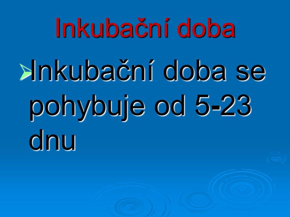 Inkubační doba  Inkubační doba se pohybuje od 5-23 dnu