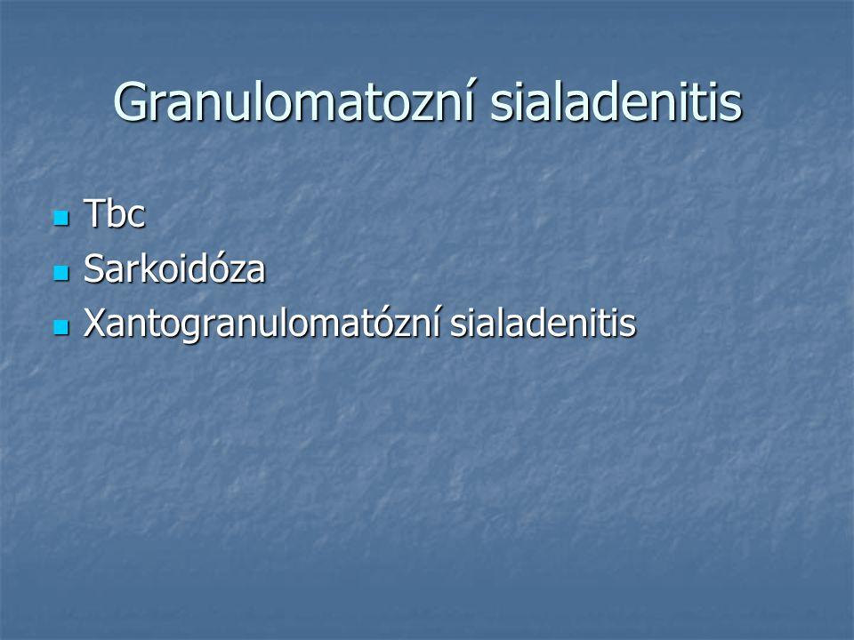 Granulomatozní sialadenitis Tbc Tbc Sarkoidóza Sarkoidóza Xantogranulomatózní sialadenitis Xantogranulomatózní sialadenitis