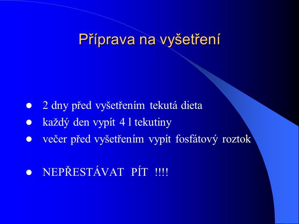 Příprava na vyšetření 2 dny před vyšetřením tekutá dieta každý den vypít 4 l tekutiny večer před vyšetřením vypít fosfátový roztok NEPŘESTÁVAT PÍT !!!