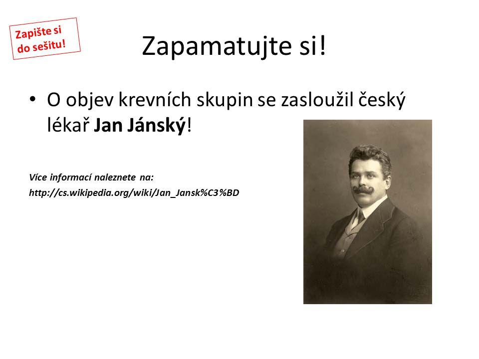 Zapamatujte si! O objev krevních skupin se zasloužil český lékař Jan Jánský! Více informací naleznete na: http://cs.wikipedia.org/wiki/Jan_Jansk%C3%BD